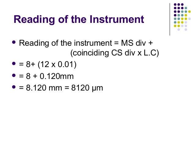 Reading of the Instrument Reading of the instrument = MS div +(coinciding CS div x L.C) = 8+ (12 x 0.01) = 8 + 0.120mm...