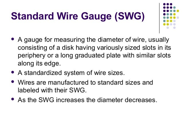Standard Wire Gauge (SWG) A gauge for measuring the diameter of wire, usuallyconsisting of a disk having variously sized ...