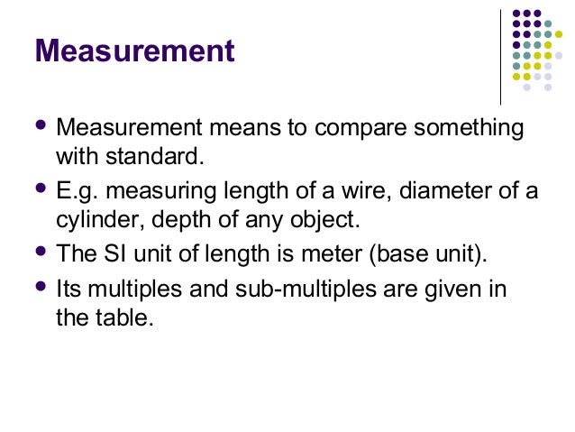 Measurement Measurement means to compare somethingwith standard. E.g. measuring length of a wire, diameter of acylinder,...