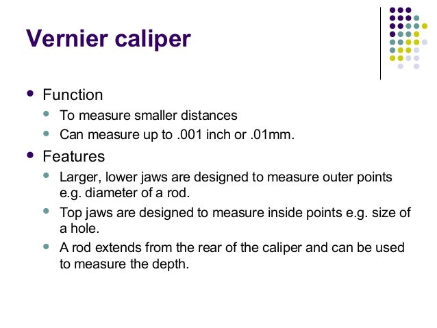Vernier caliper Function To measure smaller distances Can measure up to .001 inch or .01mm. Features Larger, lower ja...