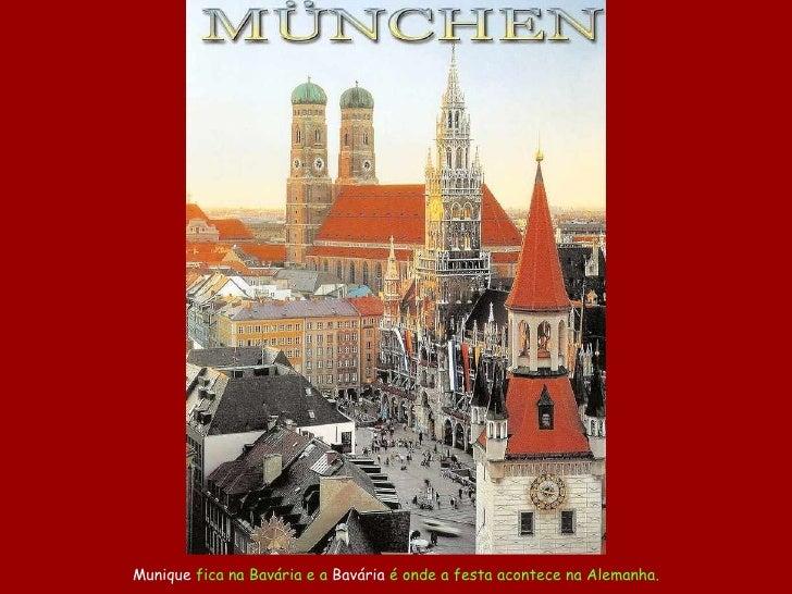 Munique  fica na Bavária e a  Bavária  é onde a festa acontece na Alemanha.