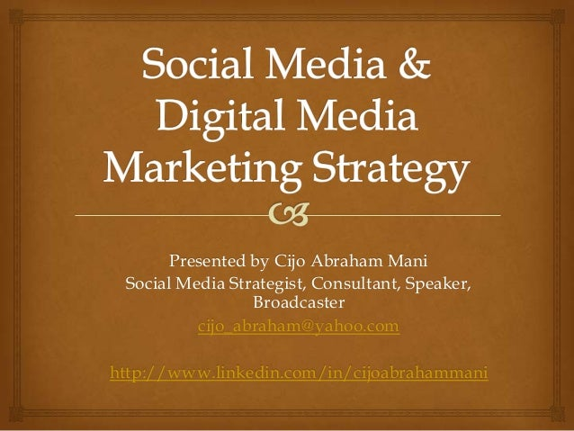 Presented by Cijo Abraham Mani Social Media Strategist, Consultant, Speaker, Broadcaster cijo_abraham@yahoo.com http://www...