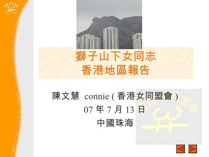獅子山下女同志 香港地區報告 陳文慧  connie ( 香港女同盟會 ) 07 年 7 月 13 日 中國珠海