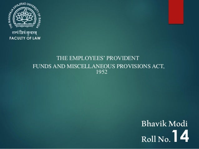 THE EMPLOYEES' PROVIDENT FUNDS AND MISCELLANEOUS PROVISIONS ACT, 1952 FACULTY OF LAW BhavikModi RollNo.14