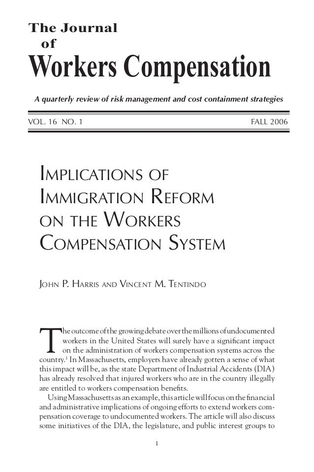 1 JOHN P. HARRIS AND VINCENT M. TENTINDO IMPLICATIONS OF IMMIGRATION REFORM ON THE WORKERS COMPENSATION SYSTEM T heoutcome...