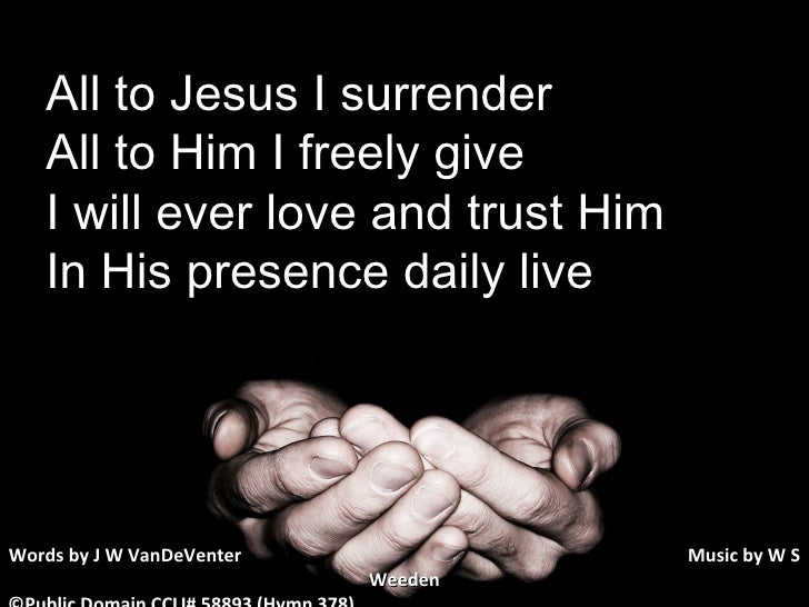 All to Jesus I surrender All to Him I freely give I will ever love and trust Him In His presence daily live Words by J W V...