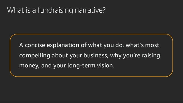 What is a fundraising narrative? A concise explanation of what you do, what's most compelling about your business, why you...