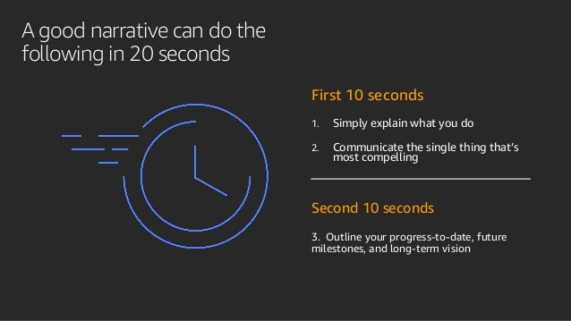 A good narrative can do the following in 20 seconds First 10 seconds 1. Simply explain what you do 2. Communicate the sing...