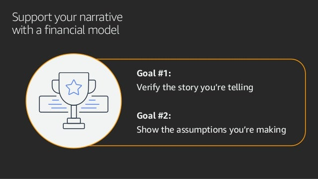 Support your narrative with a financial model Goal #1: Verify the story you're telling Goal #2: Show the assumptions you'r...