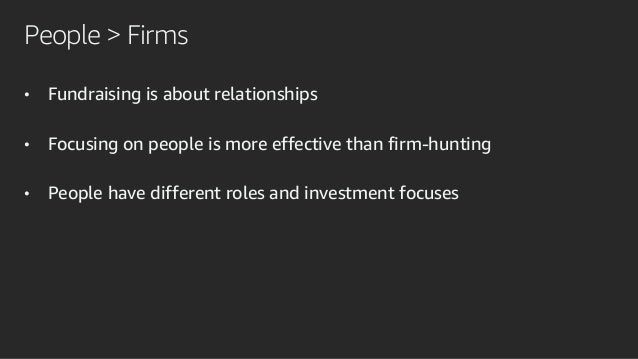 People > Firms • Fundraising is about relationships • Focusing on people is more effective than firm-hunting • People have...