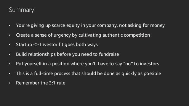Summary • You're giving up scarce equity in your company, not asking for money • Create a sense of urgency by cultivating ...