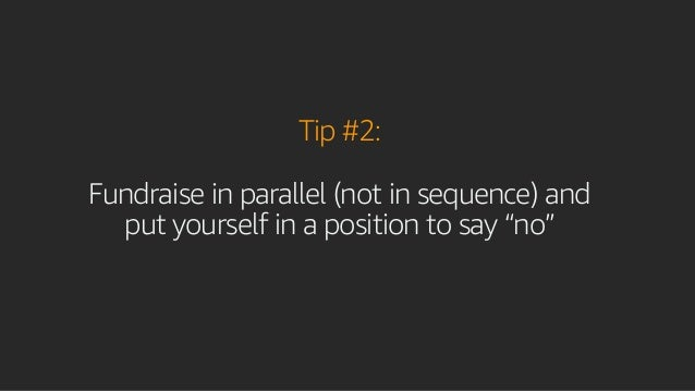 """Tip #2: Fundraise in parallel (not in sequence) and put yourself in a position to say """"no"""""""