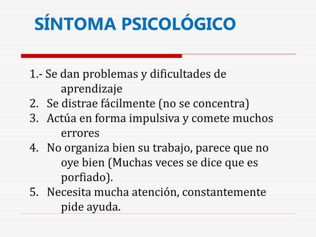 SÍNTOMA PSICOLÓGICO 1.- Se dan problemas y dificultades de aprendizaje 2. Se distrae fácilmente (no se concentra) 3. Actúa...