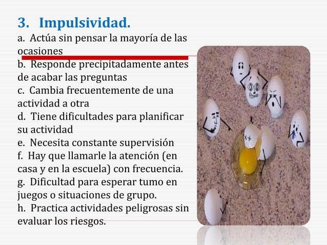 3. Impulsividad. a. Actúa sin pensar la mayoría de las ocasiones b. Responde precipitadamente antes de acabar las pregunta...