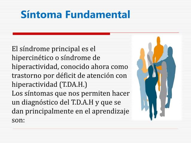 Síntoma Fundamental El síndrome principal es el hipercinético o síndrome de hiperactividad, conocido ahora como trastorno ...