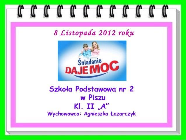 """8 Listopada 2012 rokuSzkoła Podstawowa nr 2         w Piszu       Kl. II """"A""""Wychowawca: Agnieszka Łazarczyk"""