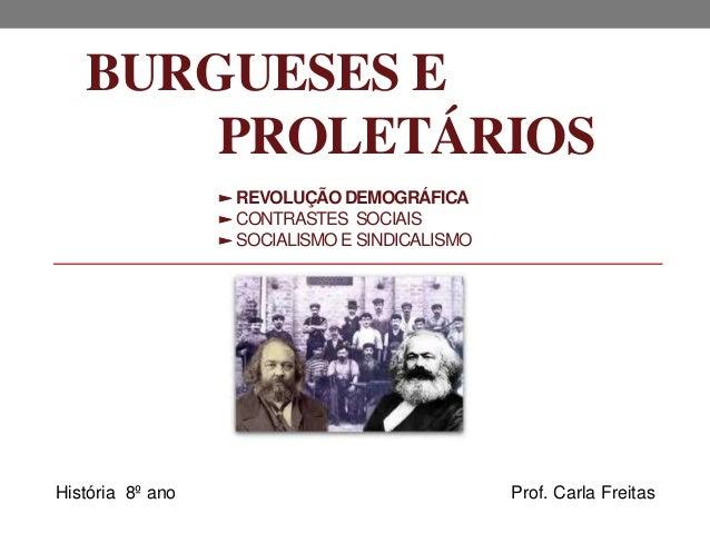 BURGUESES E PROLETÁRIOS ► REVOLUÇÃO DEMOGRÁFICA ► CONTRASTES SOCIAIS ► SOCIALISMOE SINDICALISMO História 8º ano Prof. Carl...
