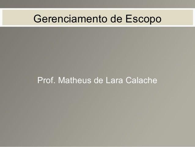 Gerenciamento de Escopo Prof. Matheus de Lara Calache