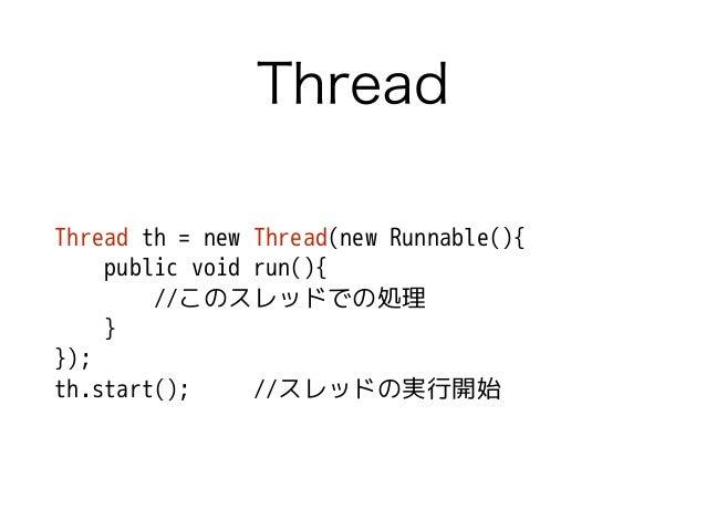 Thread Thread th = new Thread(new Runnable(){ public void run(){ //このスレッドでの処理 } }); th.start(); //スレッドの実行開始