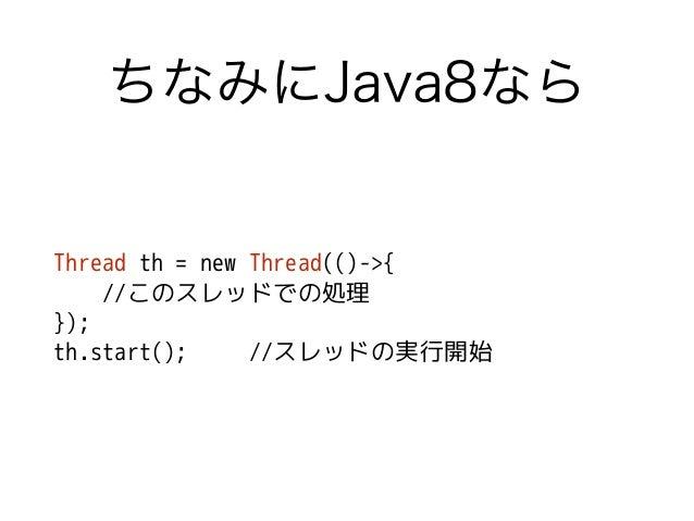 ちなみにJava8なら Thread th = new Thread(()->{ //このスレッドでの処理 }); th.start(); //スレッドの実行開始
