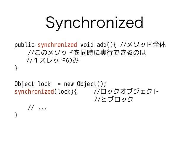 Synchronized public synchronized void add(){ //メソッド全体 //このメソッドを同時に実行できるのは //1スレッドのみ } ! Object lock = new Object(); synchr...