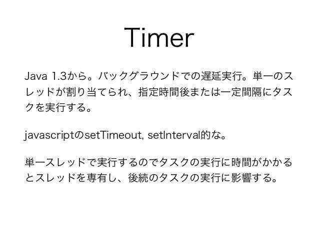 Timer Java 1.3から。バックグラウンドでの遅延実行。単一のス レッドが割り当てられ、指定時間後または一定間隔にタス クを実行する。 javascriptのsetTimeout, setInterval的な。 単一スレッドで実行するの...