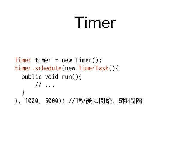 Timer Timer timer = new Timer(); timer.schedule(new TimerTask(){ public void run(){ // ... } }, 1000, 5000); //1秒後に開始、5秒間隔