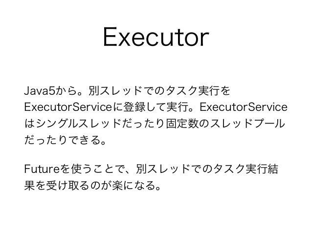 Executor Java5から。別スレッドでのタスク実行を ExecutorServiceに登録して実行。ExecutorService はシングルスレッドだったり固定数のスレッドプール だったりできる。 Futureを使うことで、別スレッド...