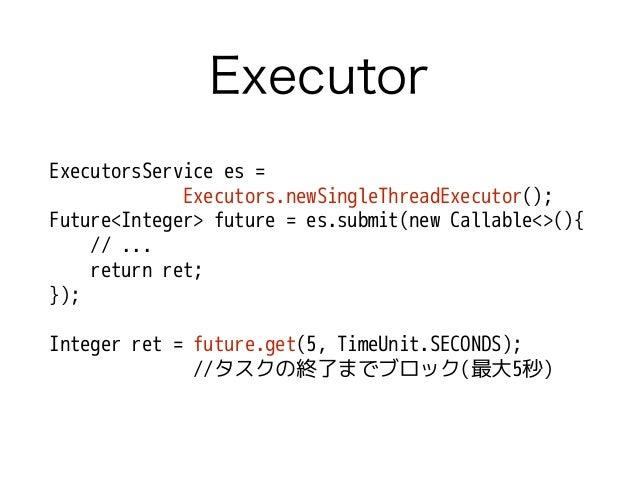Executor ExecutorsService es = Executors.newSingleThreadExecutor(); Future<Integer> future = es.submit(new Callable<>(){ /...