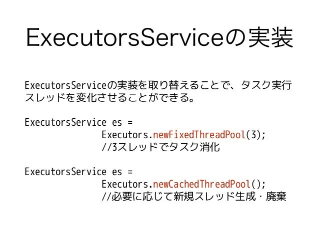 ExecutorsServiceの実装 ExecutorsServiceの実装を取り替えることで、タスク実行 スレッドを変化させることができる。 ! ExecutorsService es = Executors.newFixedThreadP...