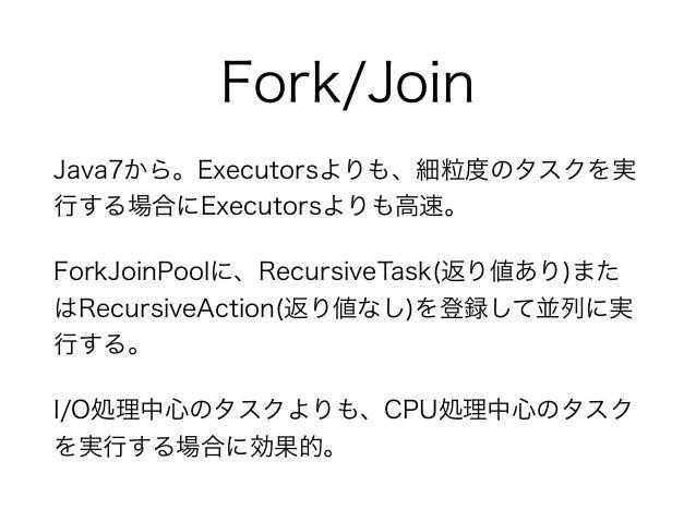 Fork/Join Java7から。Executorsよりも、細粒度のタスクを実 行する場合にExecutorsよりも高速。 ForkJoinPoolに、RecursiveTask(返り値あり)また はRecursiveAction(返り値なし...