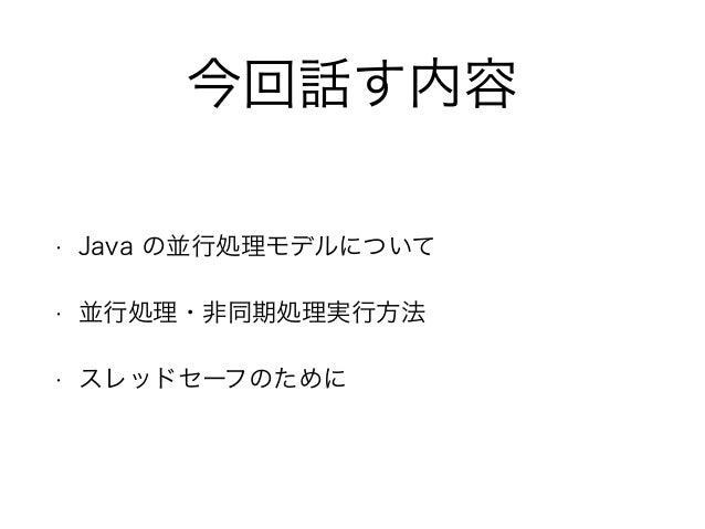 今回話す内容 • Java の並行処理モデルについて • 並行処理・非同期処理実行方法 • スレッドセーフのために