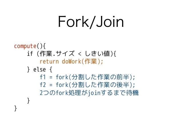 Fork/Join compute(){ if (作業.サイズ < しきい値){ return doWork(作業); } else { f1 = fork(分割した作業の前半); f2 = fork(分割した作業の後半); 2つのfork処理...