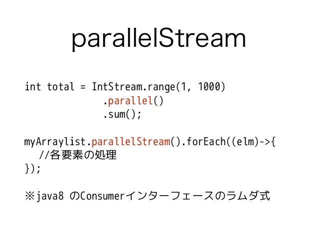 parallelStream int total = IntStream.range(1, 1000) .parallel() .sum(); ! myArraylist.parallelStream().forEach((elm)->{ //...