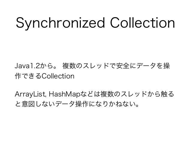 Synchronized Collection Java1.2から。 複数のスレッドで安全にデータを操 作できるCollection ArrayList, HashMapなどは複数のスレッドから触る と意図しないデータ操作になりかねない。
