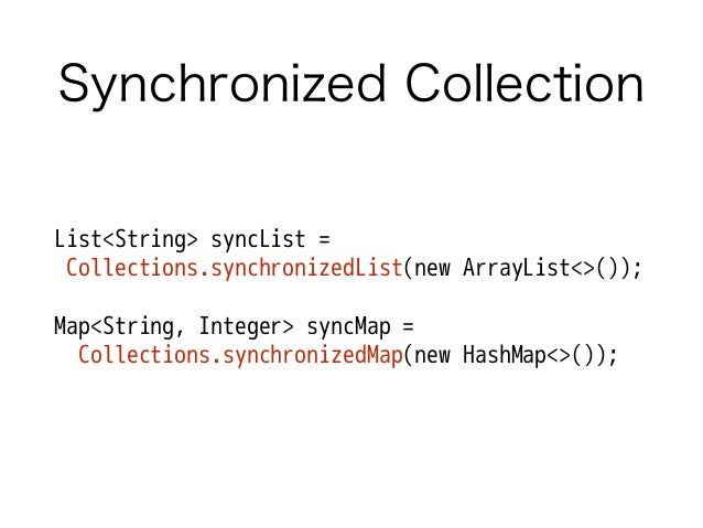 Synchronized Collection List<String> syncList = Collections.synchronizedList(new ArrayList<>()); ! Map<String, Integer> sy...