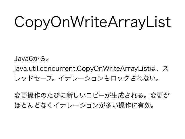CopyOnWriteArrayList Java6から。 java.util.concurrent.CopyOnWriteArrayListは、ス レッドセーフ。イテレーションもロックされない。 変更操作のたびに新しいコピーが生成される。変更...