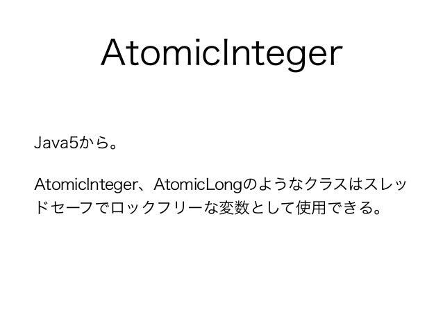 AtomicInteger Java5から。 AtomicInteger、AtomicLongのようなクラスはスレッ ドセーフでロックフリーな変数として使用できる。