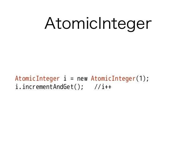 AtomicInteger AtomicInteger i = new AtomicInteger(1); i.incrementAndGet(); //i++