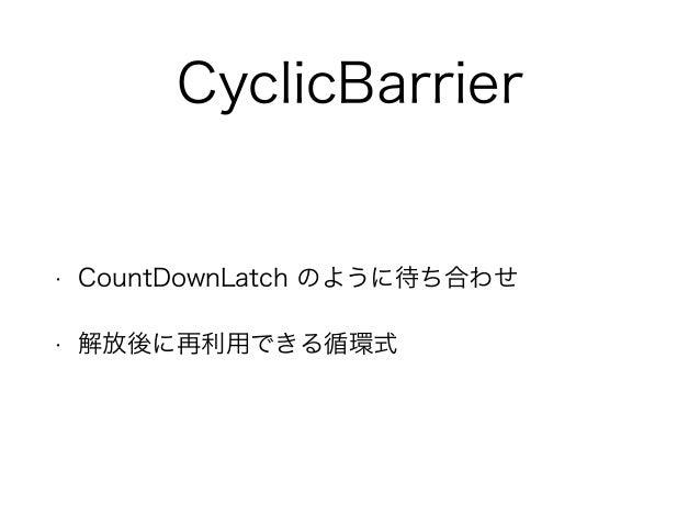 CyclicBarrier • CountDownLatch のように待ち合わせ • 解放後に再利用できる循環式