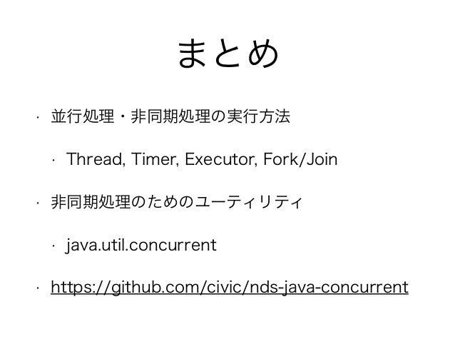 まとめ • 並行処理・非同期処理の実行方法 • Thread, Timer, Executor, Fork/Join • 非同期処理のためのユーティリティ • java.util.concurrent • https://github.com/...