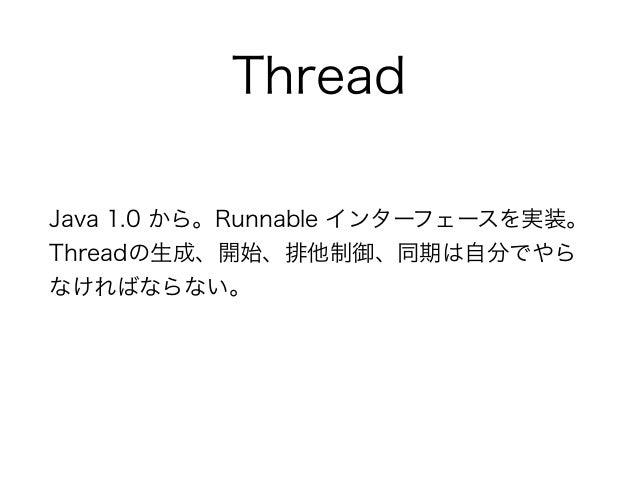 Thread Java 1.0 から。Runnable インターフェースを実装。 Threadの生成、開始、排他制御、同期は自分でやら なければならない。