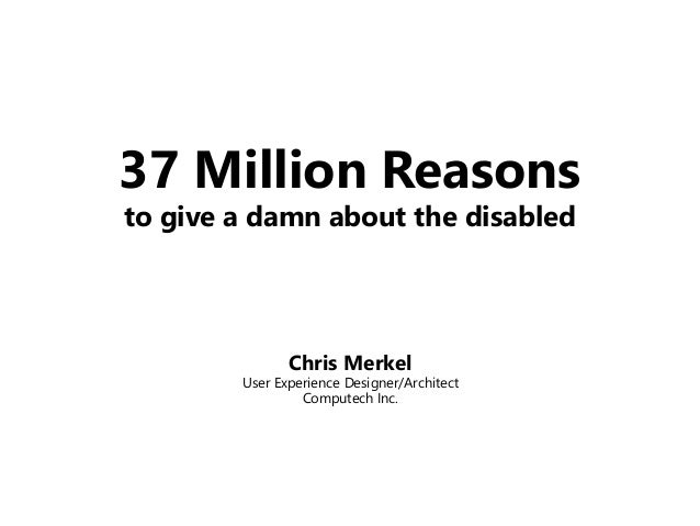 37 Million Reasons to give a damn about the disabled Chris Merkel User Experience Designer/Architect Computech Inc.