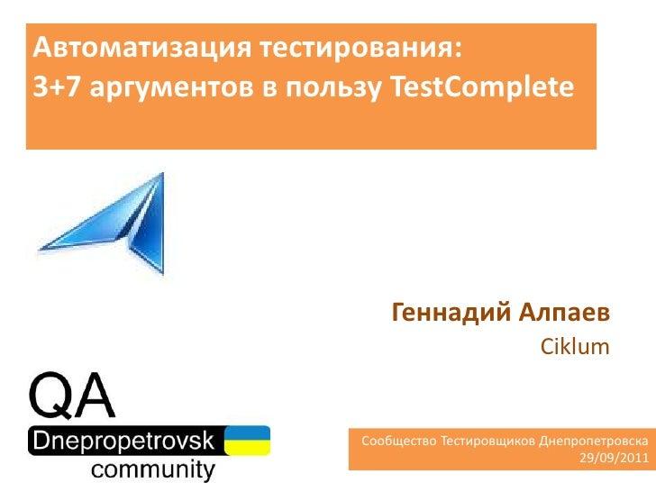 Автоматизация тестирования:3+7 аргументов в пользу TestComplete<br />Геннадий Алпаев<br />Ciklum<br />  Сообщество Тестиро...