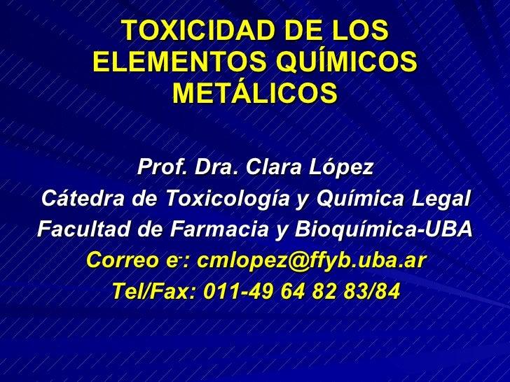 TOXICIDAD DE LOS ELEMENTOS QUÍMICOS  METÁLICOS <ul><li>Prof. Dra. Clara López </li></ul><ul><li>Cátedra de Toxicología y Q...