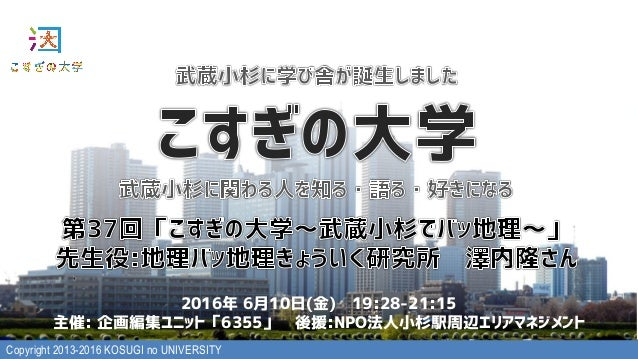 Copyright 2013-2016 KOSUGI no UNIVERSITY 2016年 6月10日(金) 19:28-21:15 主催: 企画編集ユニット「6355」 後援:NPO法人小杉駅周辺エリアマネジメント