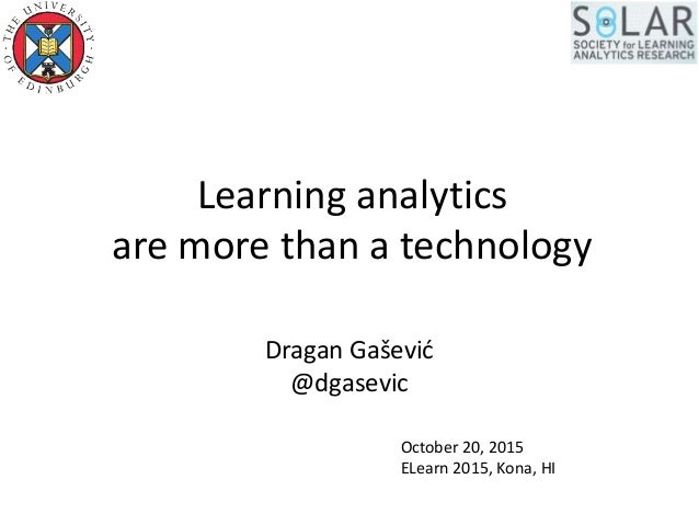 Learning analytics are more than a technology Dragan Gašević @dgasevic October 20, 2015 ELearn 2015, Kona, HI