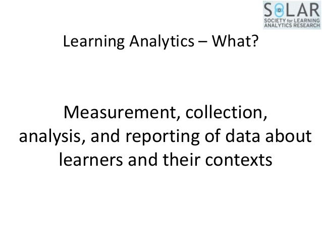 Learning Analytics – What? Measurement, collection, analysis, and reporting of data about learners and their contexts