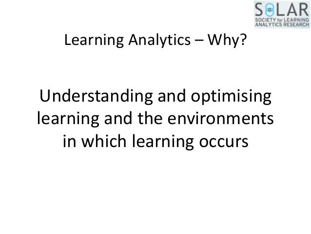 Learning Analytics – Why? Understanding and optimising learning and the environments in which learning occurs