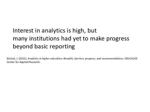 Interest in analytics is high, but many institutions had yet to make progress beyond basic reporting Bichsel, J. (2012). A...